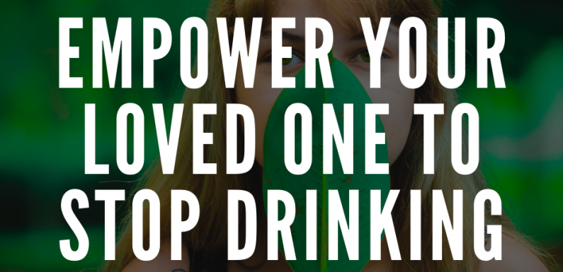 How Are You Empowering Your Loved One to Stop Drinking?